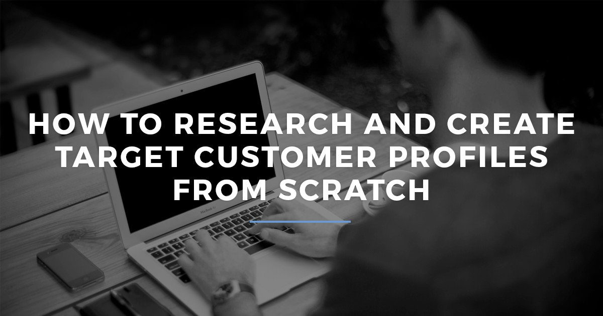 How To Research and Create Target Customer Profiles From Scratch